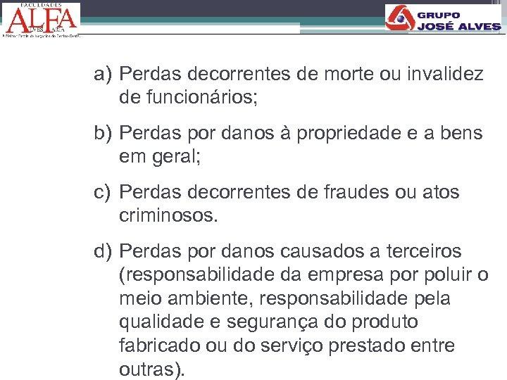 a) Perdas decorrentes de morte ou invalidez de funcionários; b) Perdas por danos à