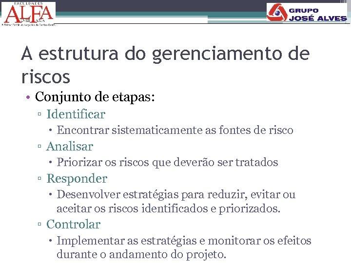A estrutura do gerenciamento de riscos • Conjunto de etapas: ▫ Identificar Encontrar sistematicamente