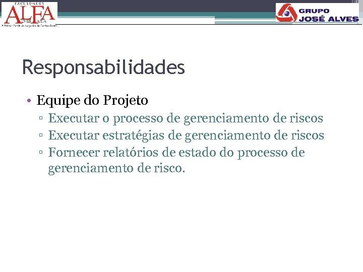 Responsabilidades • Equipe do Projeto ▫ Executar o processo de gerenciamento de riscos ▫
