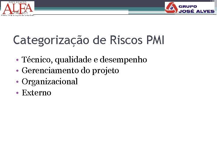 Categorização de Riscos PMI • • Técnico, qualidade e desempenho Gerenciamento do projeto Organizacional