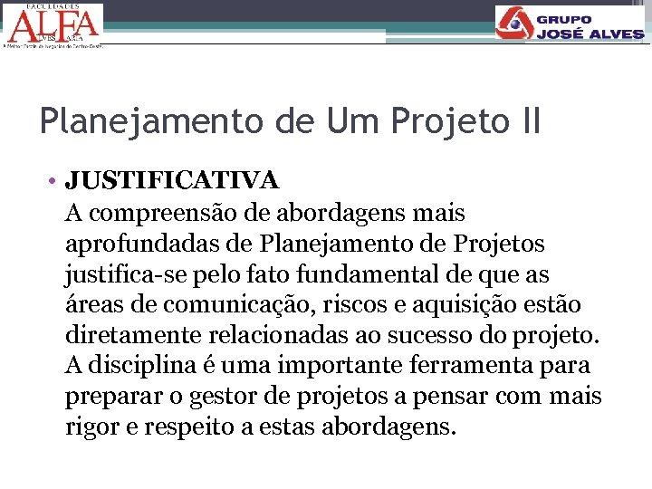 Planejamento de Um Projeto II • JUSTIFICATIVA A compreensão de abordagens mais aprofundadas de