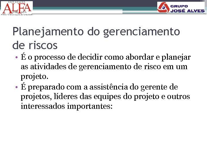 Planejamento do gerenciamento de riscos • É o processo de decidir como abordar e