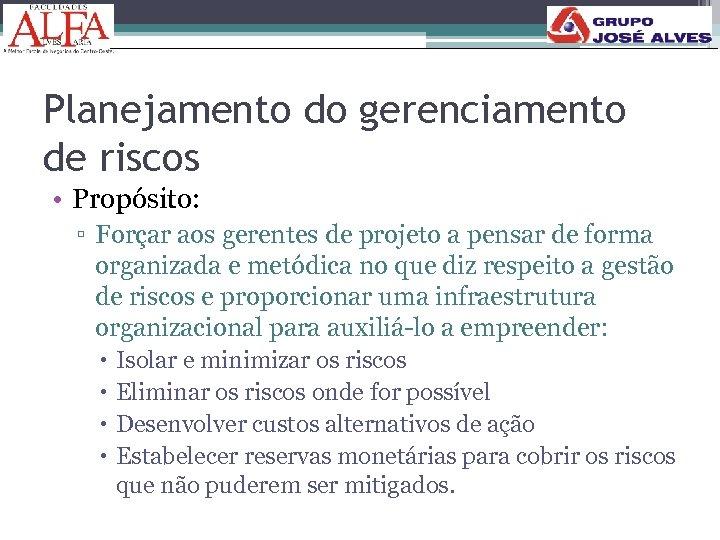 Planejamento do gerenciamento de riscos • Propósito: ▫ Forçar aos gerentes de projeto a