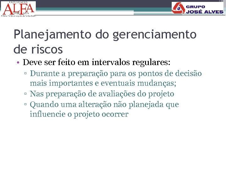 Planejamento do gerenciamento de riscos • Deve ser feito em intervalos regulares: ▫ Durante