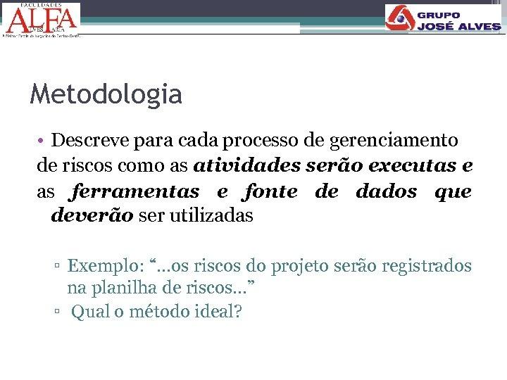 Metodologia • Descreve para cada processo de gerenciamento de riscos como as atividades serão