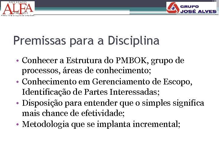 Premissas para a Disciplina • Conhecer a Estrutura do PMBOK, grupo de processos, áreas