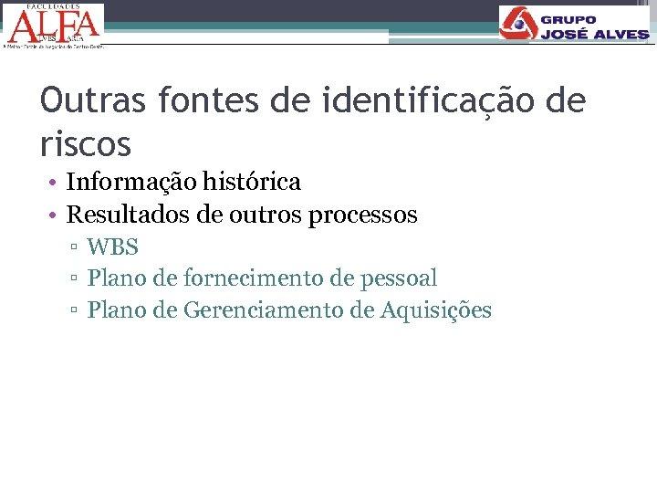 Outras fontes de identificação de riscos • Informação histórica • Resultados de outros processos