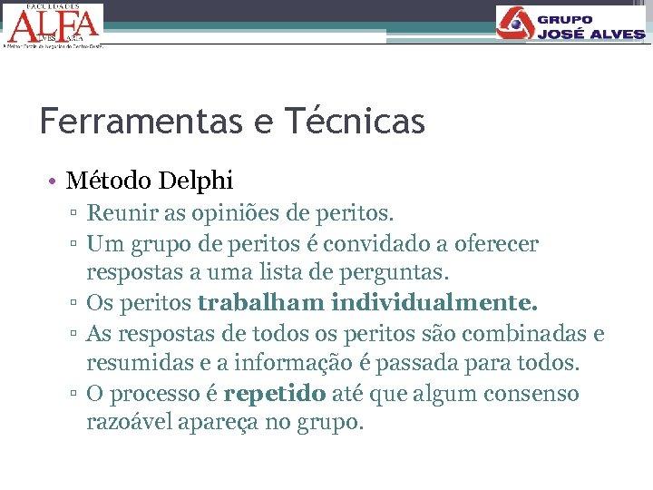 Ferramentas e Técnicas • Método Delphi ▫ Reunir as opiniões de peritos. ▫ Um