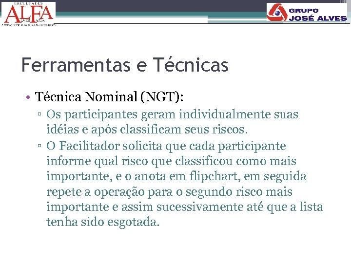 Ferramentas e Técnicas • Técnica Nominal (NGT): ▫ Os participantes geram individualmente suas idéias