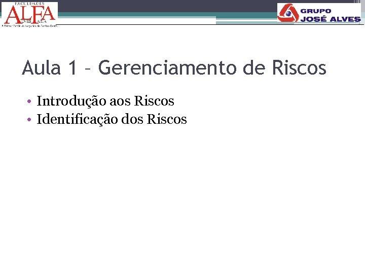 Aula 1 – Gerenciamento de Riscos • Introdução aos Riscos • Identificação dos Riscos
