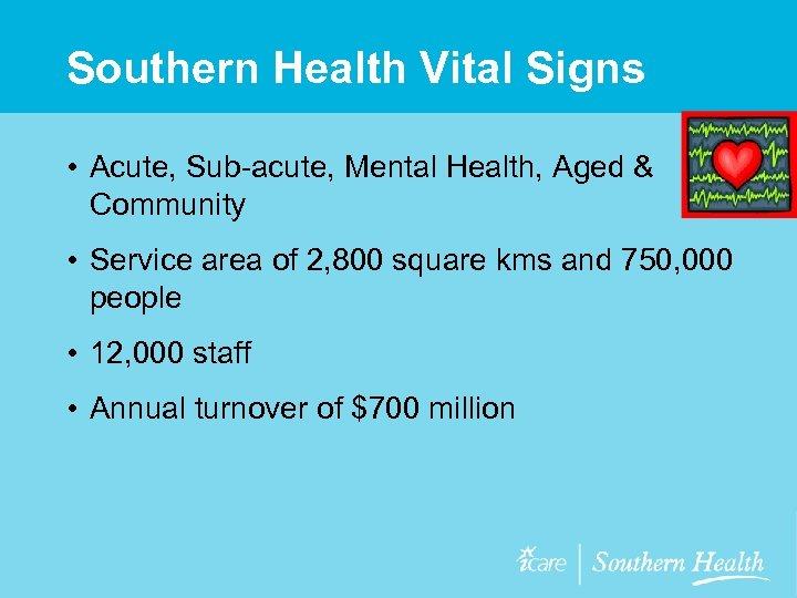 Southern Health Vital Signs • Acute, Sub-acute, Mental Health, Aged & Community • Service