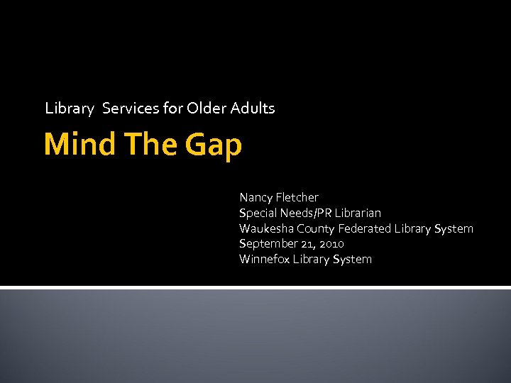 Library Services for Older Adults Mind The Gap Nancy Fletcher Special Needs/PR Librarian Waukesha