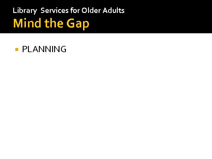 Library Services for Older Adults Mind the Gap PLANNING