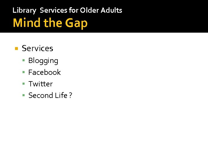 Library Services for Older Adults Mind the Gap Services Blogging Facebook Twitter Second Life
