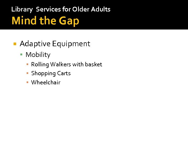 Library Services for Older Adults Mind the Gap Adaptive Equipment Mobility ▪ Rolling Walkers