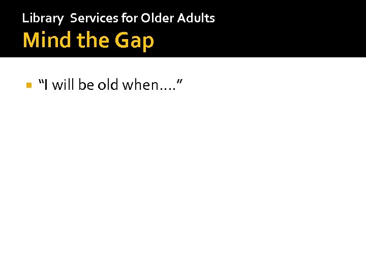 "Library Services for Older Adults Mind the Gap ""I will be old when…. """