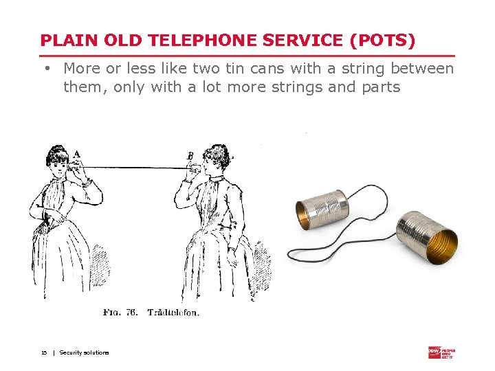 PLAIN OLD TELEPHONE SERVICE (POTS) • More or less like two tin cans with