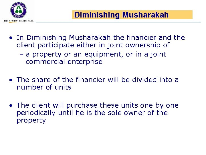 Diminishing Musharakah • In Diminishing Musharakah the financier and the client participate either in
