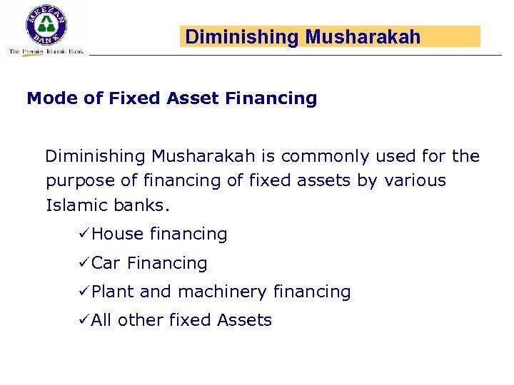 Diminishing Musharakah Mode of Fixed Asset Financing Diminishing Musharakah is commonly used for the