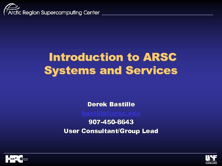Introduction to ARSC Systems and Services Derek Bastille bastille@arsc. edu 907 -450 -8643 User