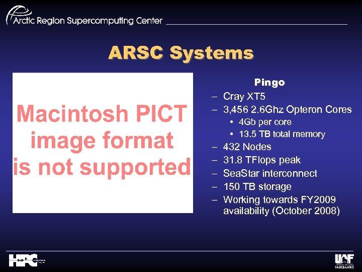ARSC Systems Pingo – Cray XT 5 – 3, 456 2. 6 Ghz Opteron