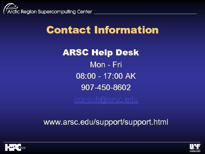 Contact Information ARSC Help Desk Mon - Fri 08: 00 - 17: 00 AK