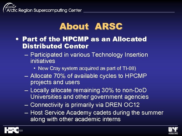 About ARSC • Part of the HPCMP as an Allocated Distributed Center – Participated