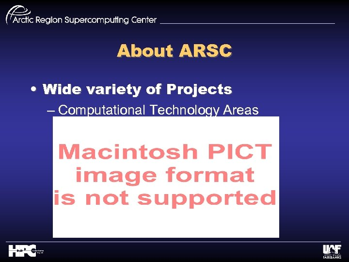 About ARSC • Wide variety of Projects – Computational Technology Areas