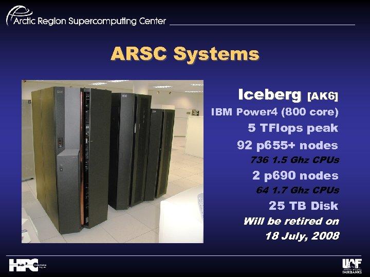 ARSC Systems Iceberg [AK 6] IBM Power 4 (800 core) 5 TFlops peak 92