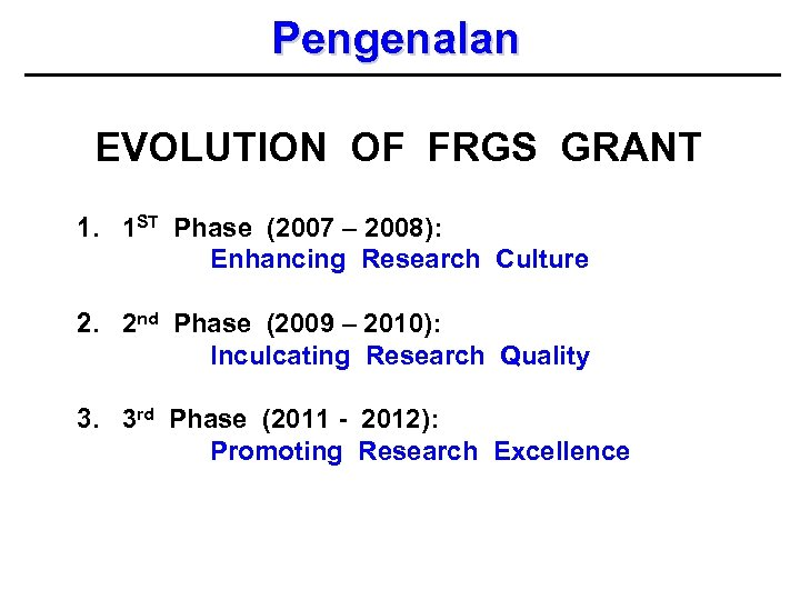 Pengenalan EVOLUTION OF FRGS GRANT 1. 1 ST Phase (2007 – 2008): Enhancing Research