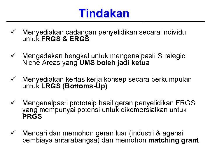 Tindakan ü Menyediakan cadangan penyelidikan secara individu untuk FRGS & ERGS ü Mengadakan bengkel