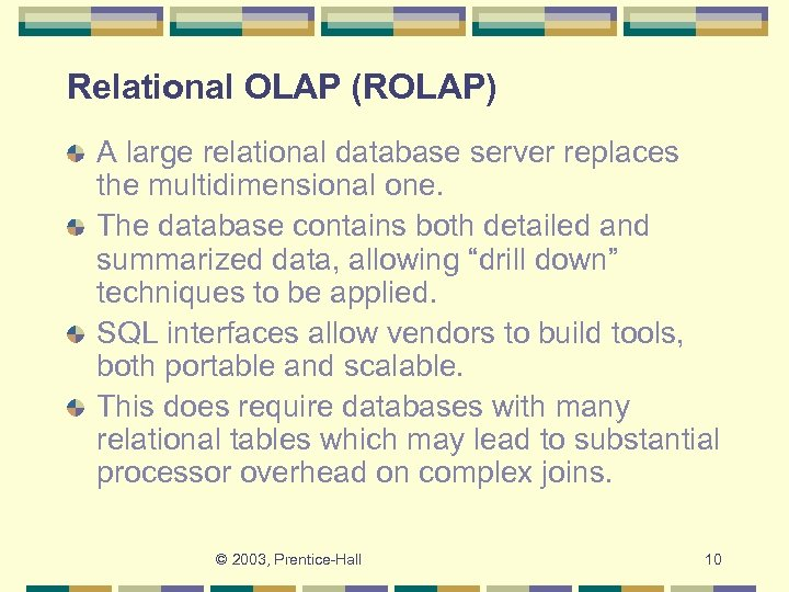 Relational OLAP (ROLAP) A large relational database server replaces the multidimensional one. The database