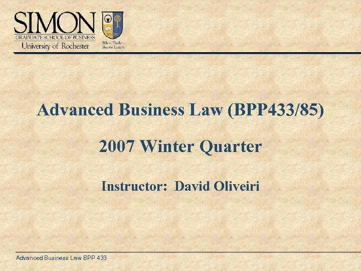Advanced Business Law (BPP 433/85) 2007 Winter Quarter Instructor: David Oliveiri Advanced Business Law