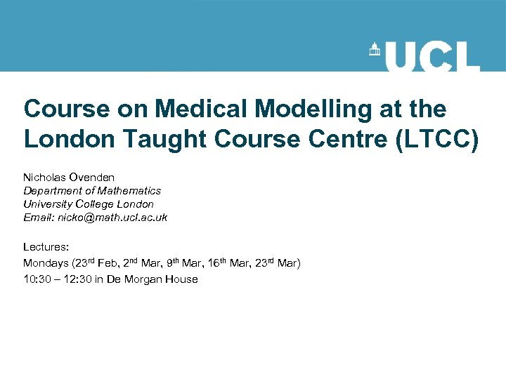 Course on Medical Modelling at the London Taught Course Centre (LTCC) Nicholas Ovenden Department