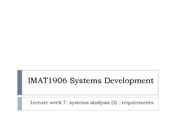 IMAT 1906 Systems Development Lecture week 7: systems analysis (2) : requirements