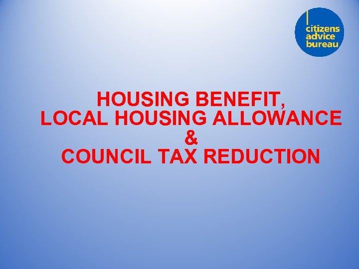 HOUSING BENEFIT, LOCAL HOUSING ALLOWANCE & COUNCIL TAX REDUCTION