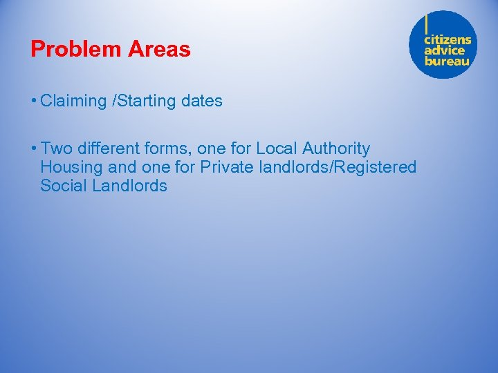 Problem Areas • Claiming /Starting dates • Two different forms, one for Local Authority