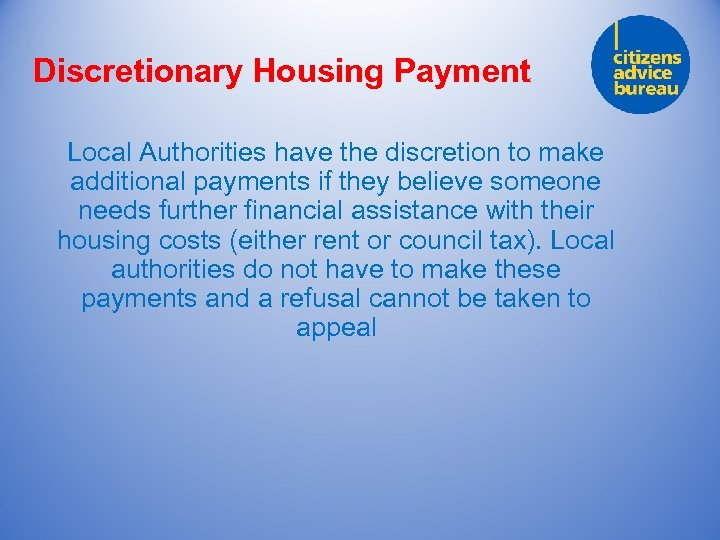 Discretionary Housing Payment Local Authorities have the discretion to make additional payments if they