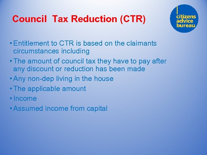Council Tax Reduction (CTR) • Entitlement to CTR is based on the claimants circumstances