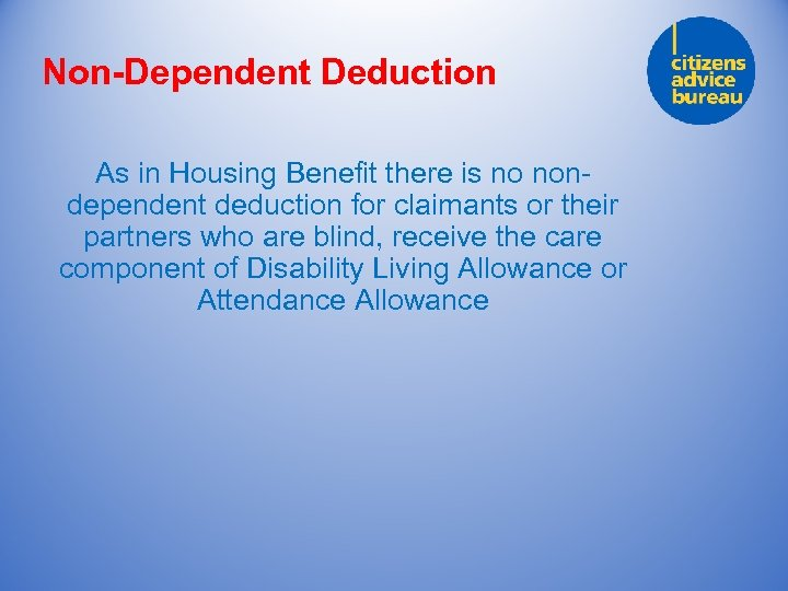 Non-Dependent Deduction As in Housing Benefit there is no nondependent deduction for claimants or