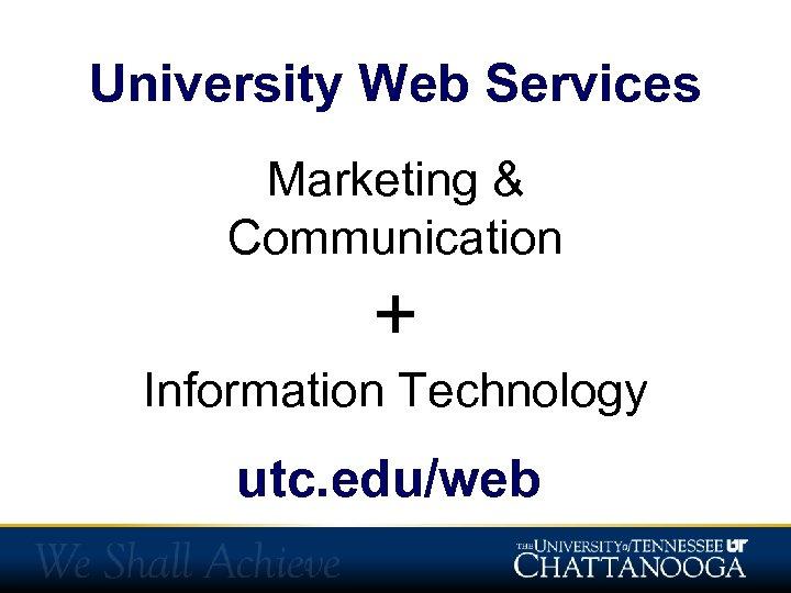 University Web Services Marketing & Communication + Information Technology utc. edu/web