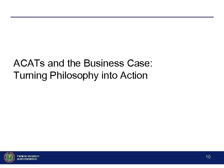 ACATs and the Business Case: Turning Philosophy into Action Federal Aviation Administration - 10