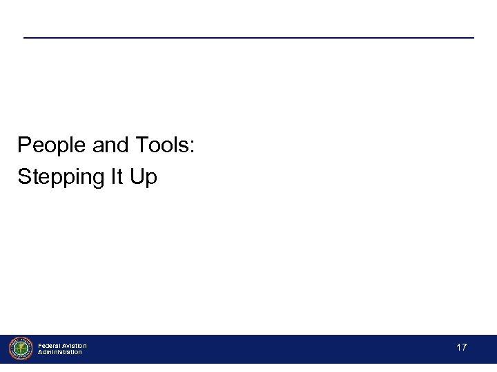 People and Tools: Stepping It Up Federal Aviation Administration - 17