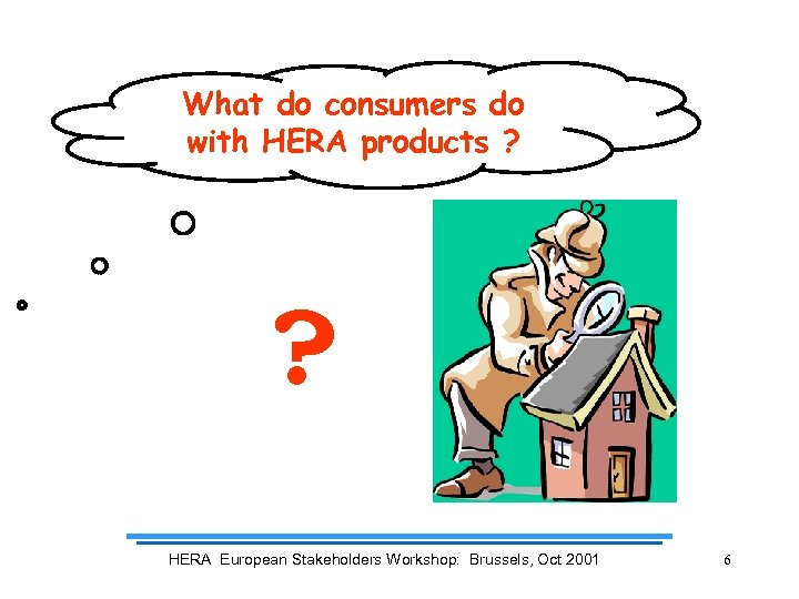 What do consumers do with HERA products ? ? HERA European Stakeholders Workshop: Brussels,