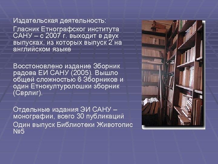 Издательская деятельность: Глaсник Eтнoгрaфскoг институтa СAНУ – с 2007 г. выходит в двух выпусках,