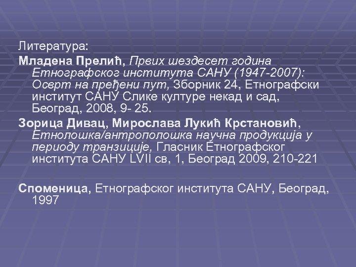 Литература: Младена Прелић, Првих шездесет година Етнографског института САНУ (1947 -2007): Осврт на пређени