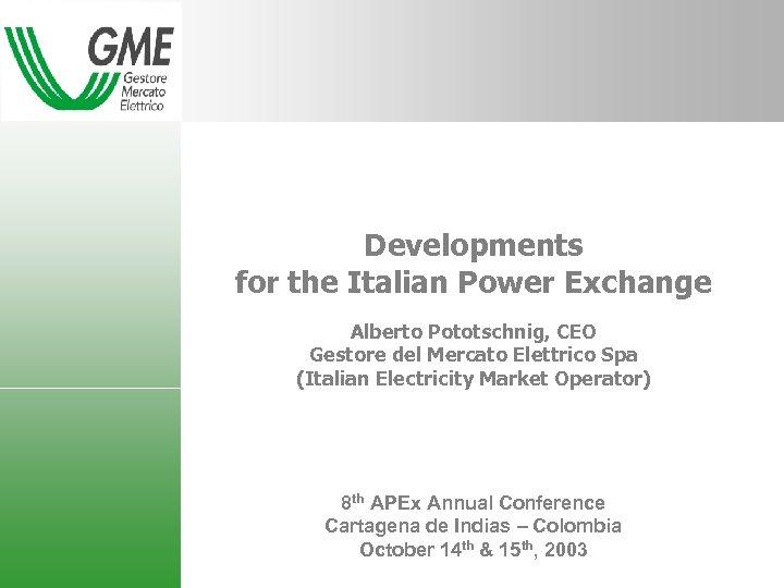 Developments for the Italian Power Exchange Alberto Pototschnig, CEO Gestore del Mercato Elettrico Spa