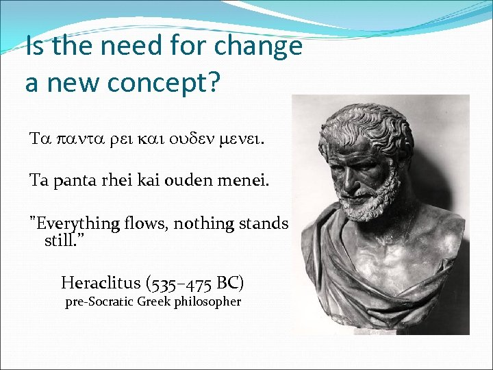 Is the need for change a new concept? Ta panta rei kai ouden menei.