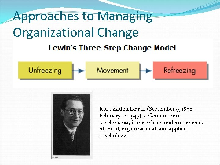 Approaches to Managing Organizational Change Kurt Zadek Lewin (September 9, 1890 February 12, 1947),