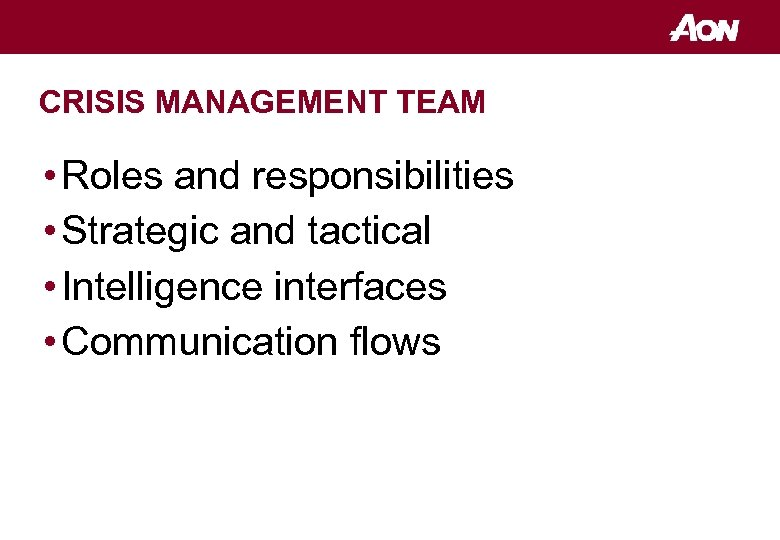 CRISIS MANAGEMENT TEAM • Roles and responsibilities • Strategic and tactical • Intelligence interfaces